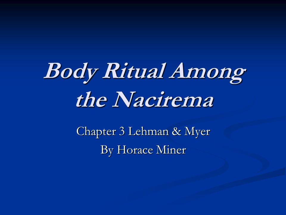 body rituals among the nacirema Body rituals among the nacirema,  by horace miner, is an essay written about the nacirema, or american people, from an outsider's perspective miner gives an insight on the nacireman people, which he describes in his essay as an unknown tribe, and the completing of the nacireman's.