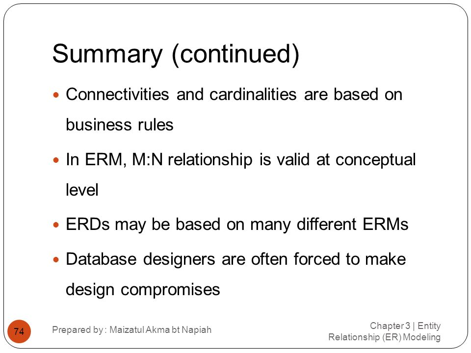 Summary (continued) Connectivities and cardinalities are based on business rules. In ERM, M:N relationship is valid at conceptual level.