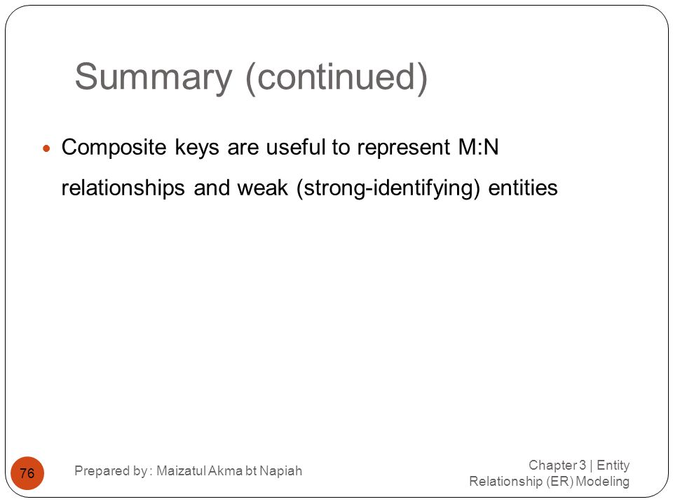 Summary (continued) Composite keys are useful to represent M:N relationships and weak (strong-identifying) entities.
