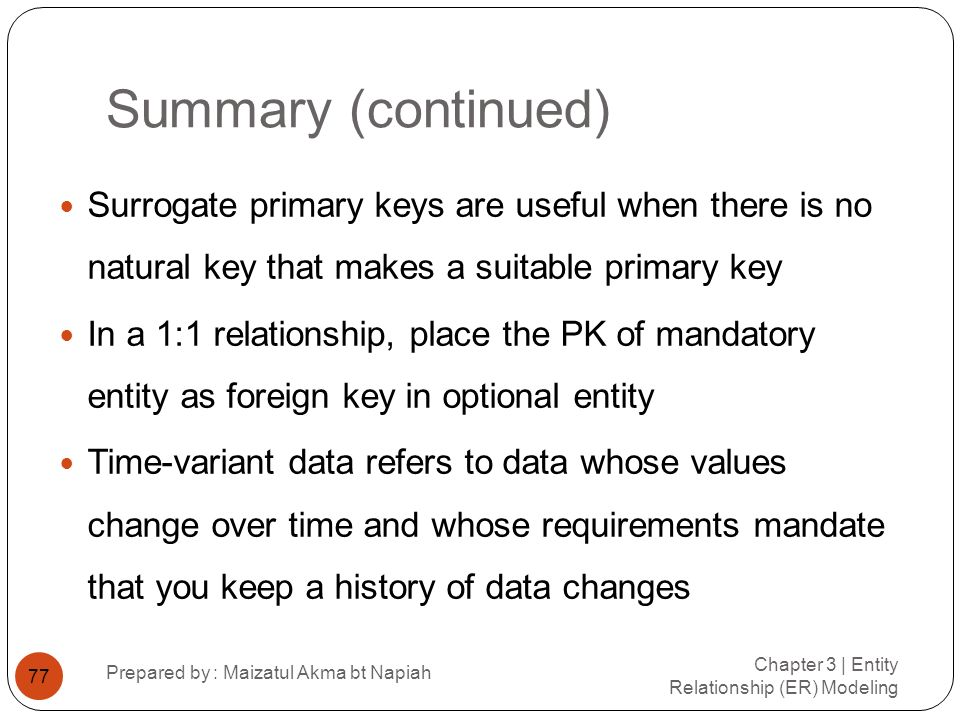 Summary (continued) Surrogate primary keys are useful when there is no natural key that makes a suitable primary key.