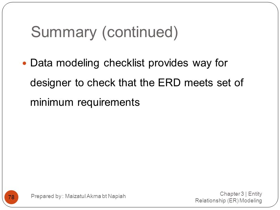 Summary (continued) Data modeling checklist provides way for designer to check that the ERD meets set of minimum requirements.