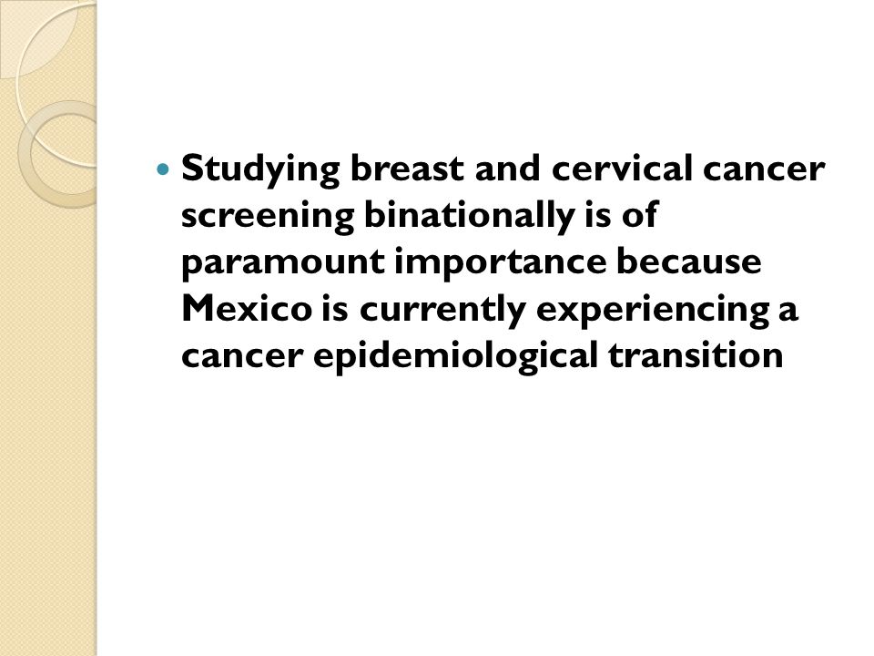 Studying breast and cervical cancer screening binationally is of paramount importance because Mexico is currently experiencing a cancer epidemiological transition