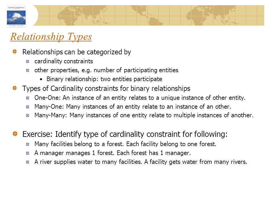 Relationship Types Relationships can be categorized by. cardinality constraints. other properties, e.g. number of participating entities.