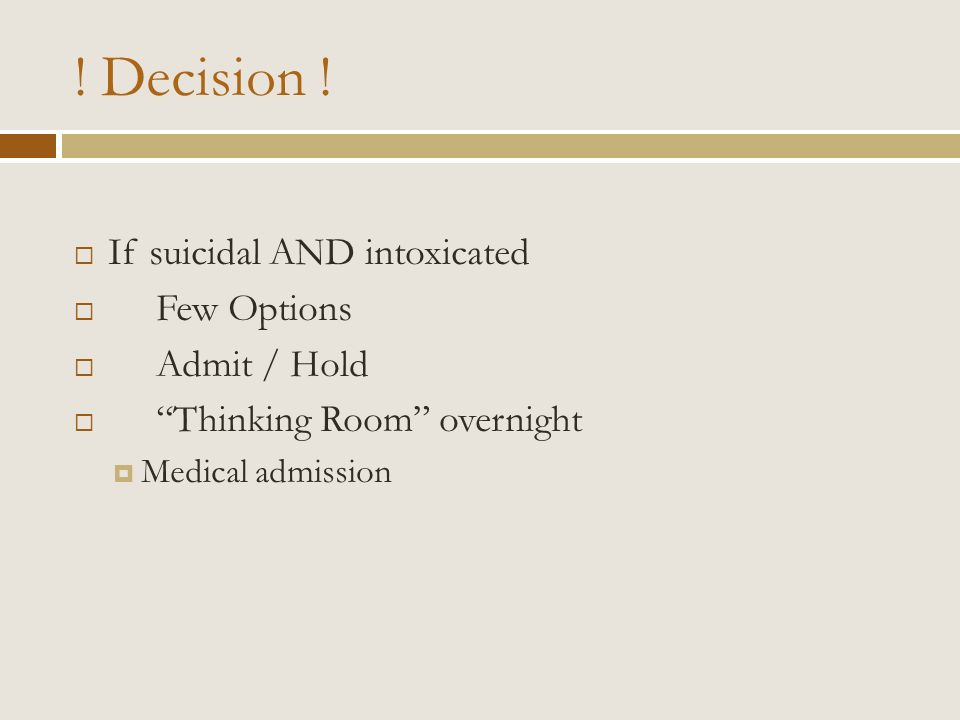 ! Decision ! If suicidal AND intoxicated Few Options Admit / Hold