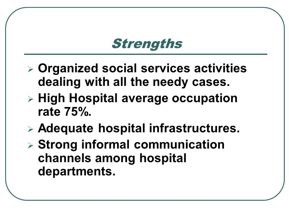 StrengthsOrganized social services activities dealing with all the needy cases. High Hospital average occupation rate 75%.