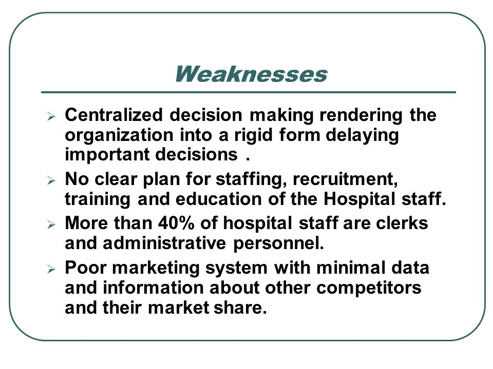Weaknesses Centralized decision making rendering the organization into a rigid form delaying important decisions .