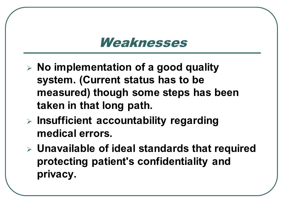 Weaknesses No implementation of a good quality system. (Current status has to be measured) though some steps has been taken in that long path.