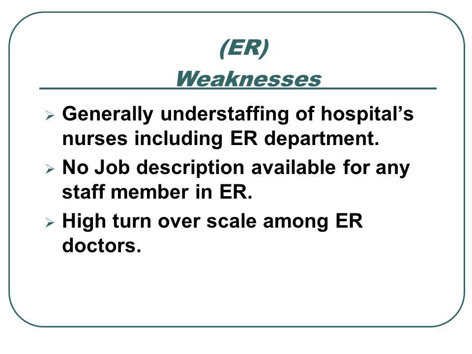 (ER) Weaknesses. Generally understaffing of hospital's nurses including ER department. No Job description available for any staff member in ER.