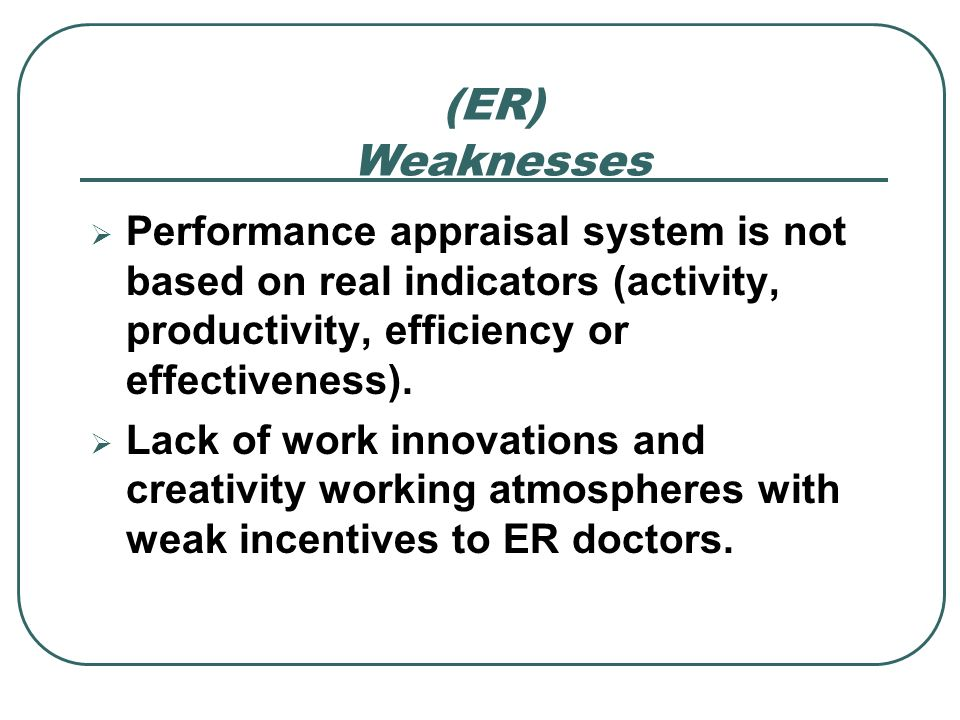(ER) Weaknesses. Performance appraisal system is not based on real indicators (activity, productivity, efficiency or effectiveness).