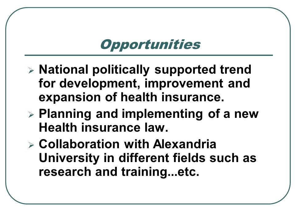 OpportunitiesNational politically supported trend for development, improvement and expansion of health insurance.