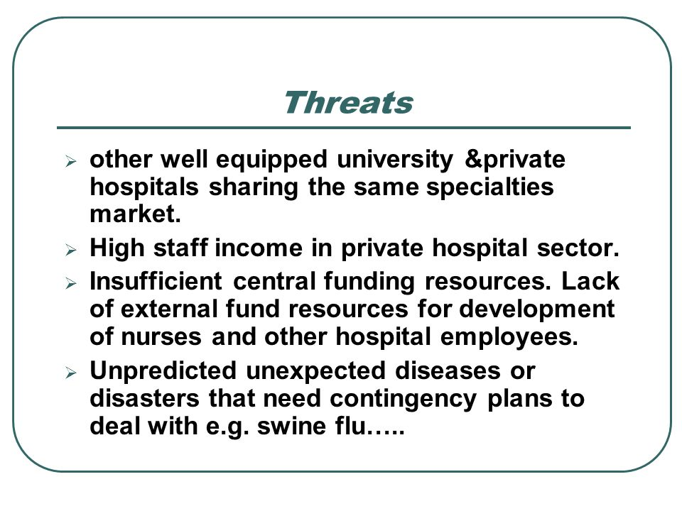 Threatsother well equipped university &private hospitals sharing the same specialties market. High staff income in private hospital sector.