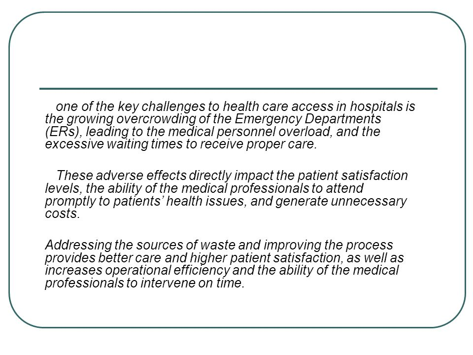 one of the key challenges to health care access in hospitals is the growing overcrowding of the Emergency Departments (ERs), leading to the medical personnel overload, and the excessive waiting times to receive proper care.