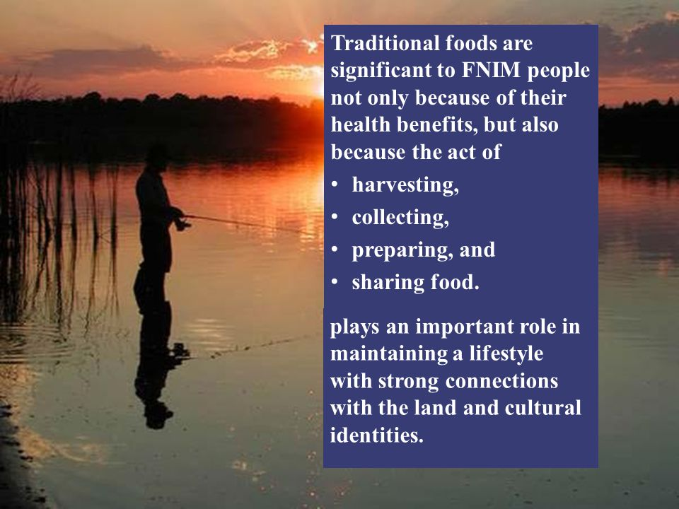 Traditional foods are significant to FNIM people not only because of their health benefits, but also because the act of