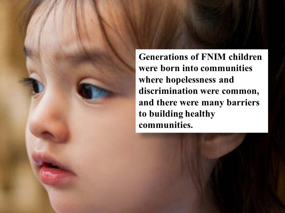 Generations of FNIM children were born into communities where hopelessness and discrimination were common, and there were many barriers to building healthy communities.