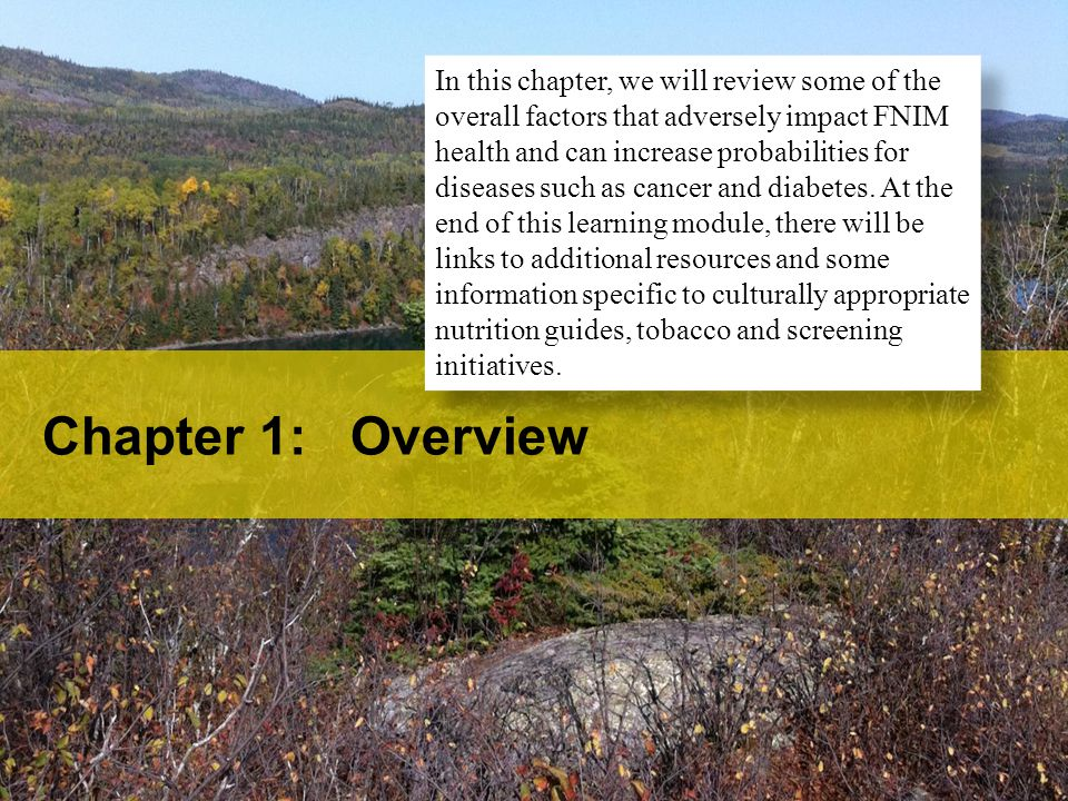 In this chapter, we will review some of the overall factors that adversely impact FNIM health and can increase probabilities for diseases such as cancer and diabetes. At the end of this learning module, there will be links to additional resources and some information specific to culturally appropriate nutrition guides, tobacco and screening initiatives.