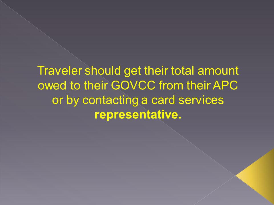 Traveler should get their total amount owed to their GOVCC from their APC or by contacting a card services representative.