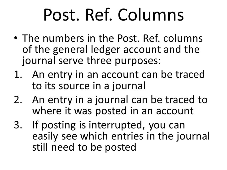 Post. Ref. Columns The numbers in the Post. Ref. columns of the general ledger account and the journal serve three purposes: