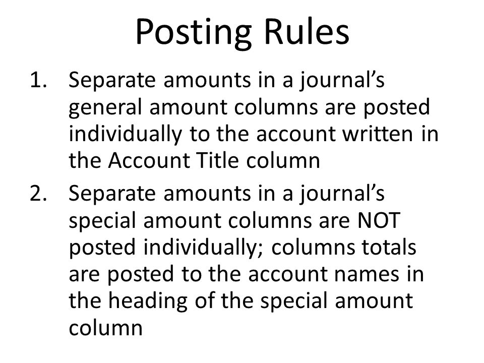 Posting Rules Separate amounts in a journal's general amount columns are posted individually to the account written in the Account Title column.