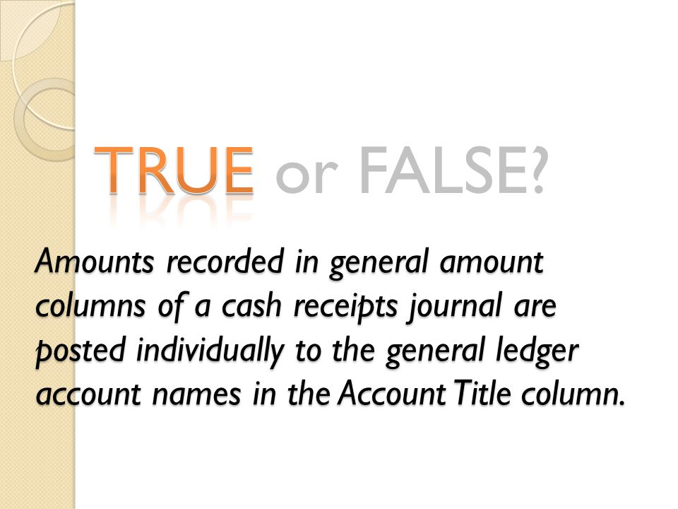 Amounts recorded in general amount columns of a cash receipts journal are posted individually to the general ledger account names in the Account Title column.