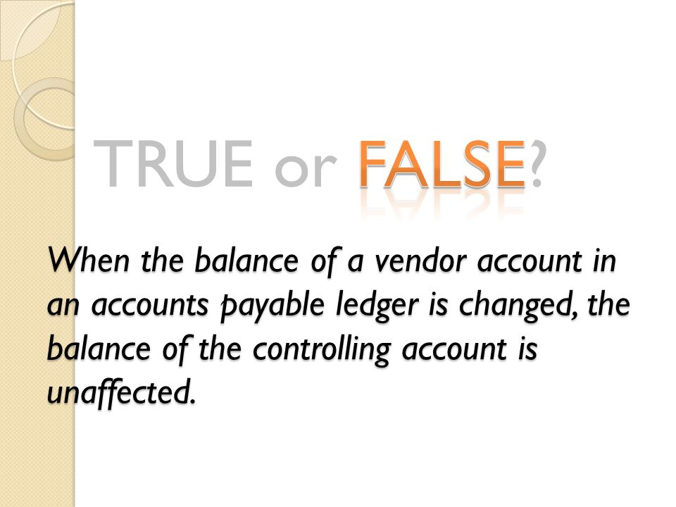 When the balance of a vendor account in an accounts payable ledger is changed, the balance of the controlling account is unaffected.