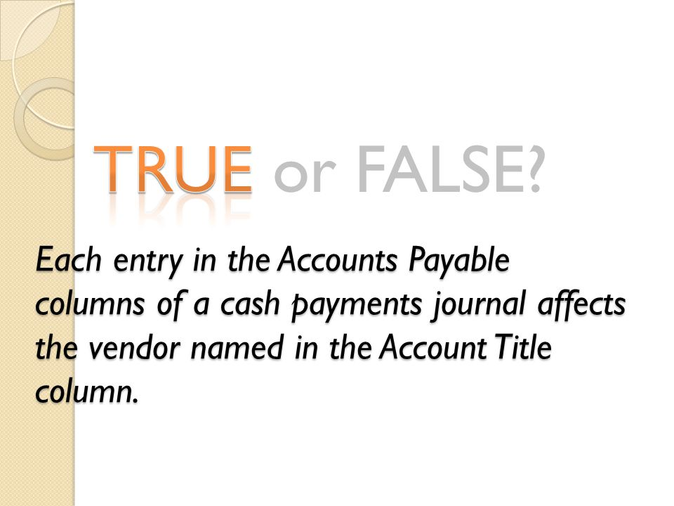 Each entry in the Accounts Payable columns of a cash payments journal affects the vendor named in the Account Title column.