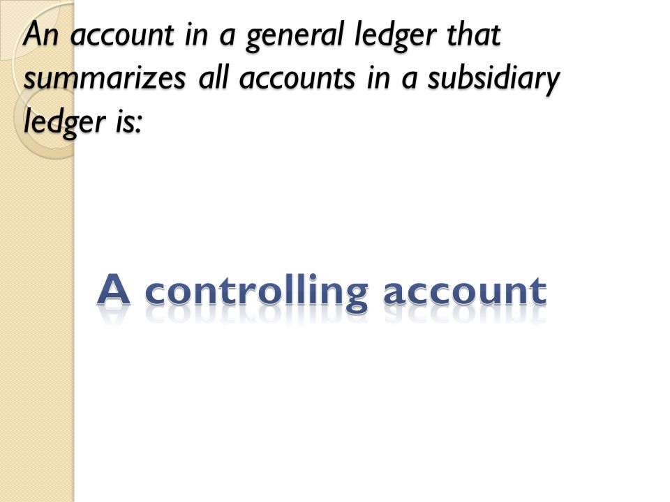 An account in a general ledger that summarizes all accounts in a subsidiary ledger is:
