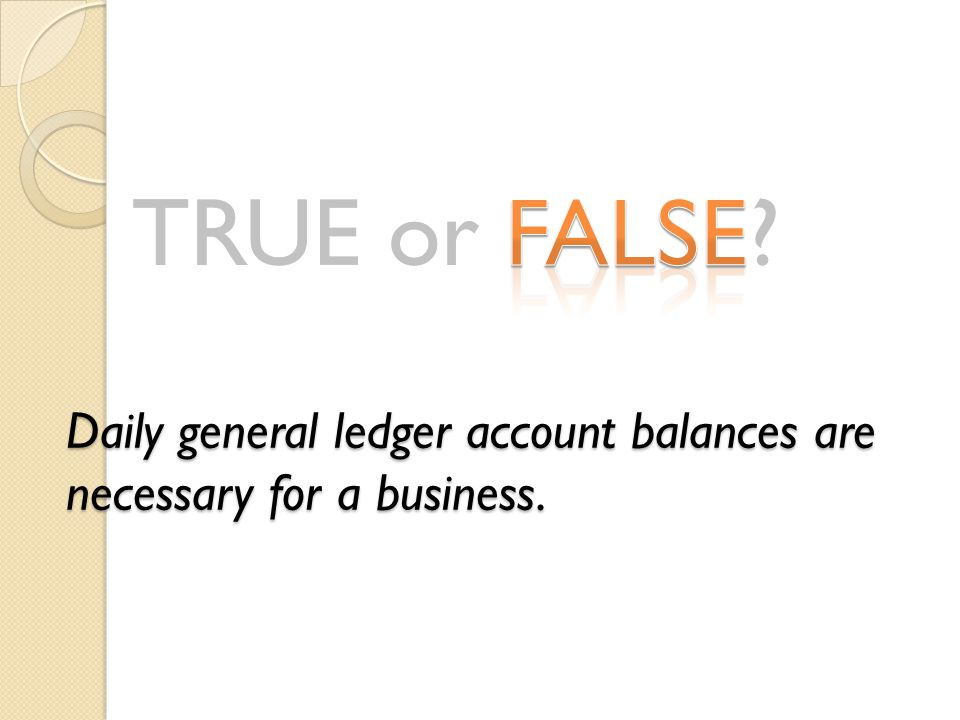 Daily general ledger account balances are necessary for a business.