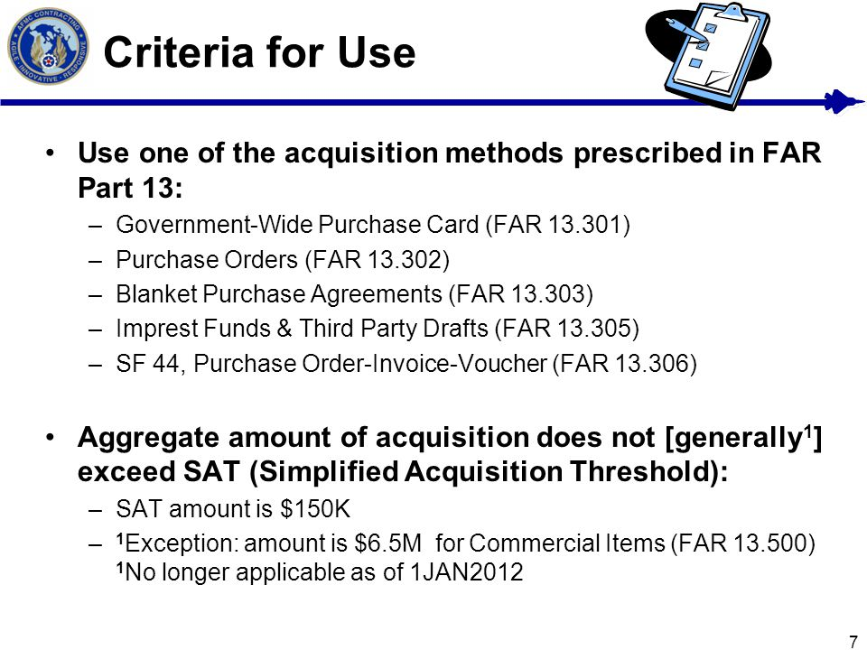 Criteria for Use Use one of the acquisition methods prescribed in FAR Part 13: Government-Wide Purchase Card (FAR 13.301)