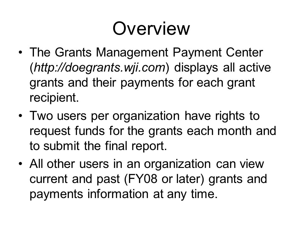 Overview The Grants Management Payment Center (http://doegrants.wji.com) displays all active grants and their payments for each grant recipient.