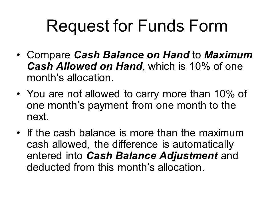 Request for Funds Form Compare Cash Balance on Hand to Maximum Cash Allowed on Hand, which is 10% of one month's allocation.