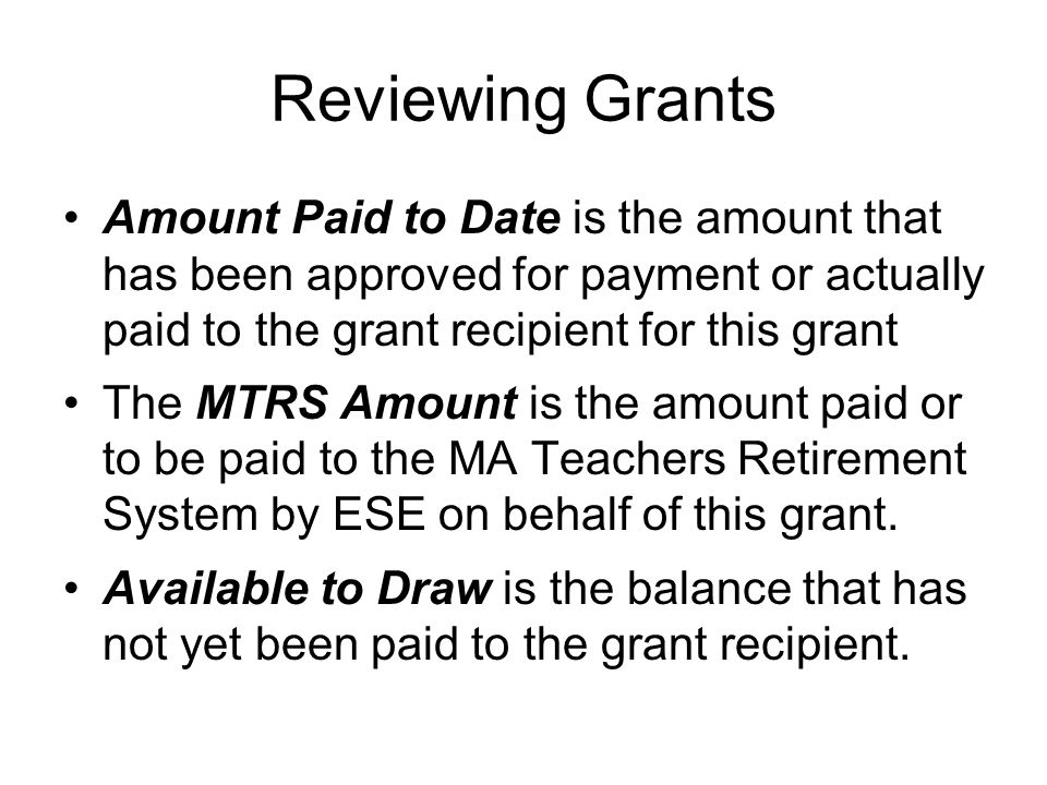 Reviewing Grants Amount Paid to Date is the amount that has been approved for payment or actually paid to the grant recipient for this grant.