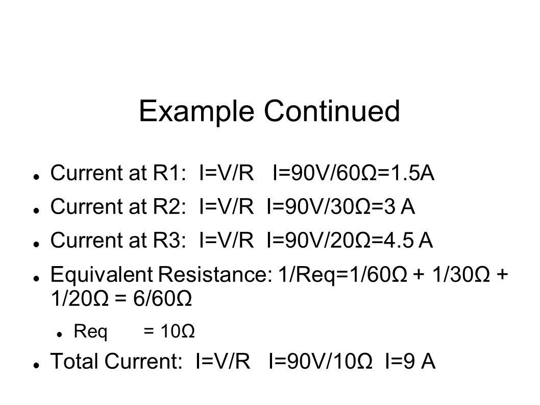 Example Continued Current at R1: I=V/R I=90V/60Ω=1.5A