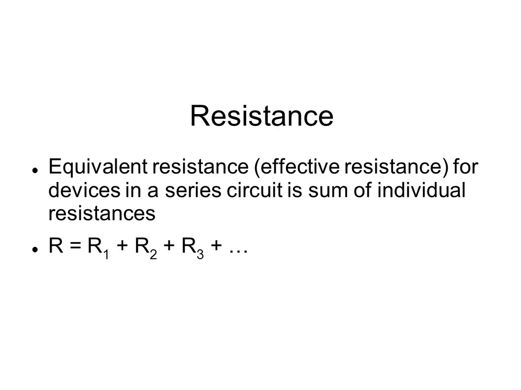Resistance Equivalent resistance (effective resistance) for devices in a series circuit is sum of individual resistances.