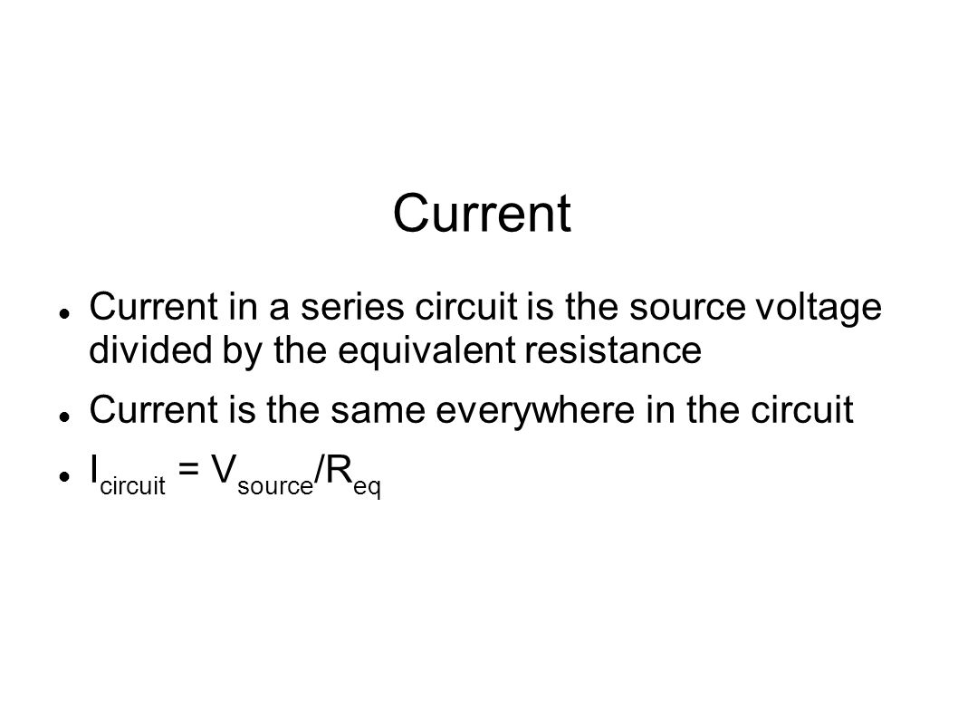 Current Current in a series circuit is the source voltage divided by the equivalent resistance. Current is the same everywhere in the circuit.