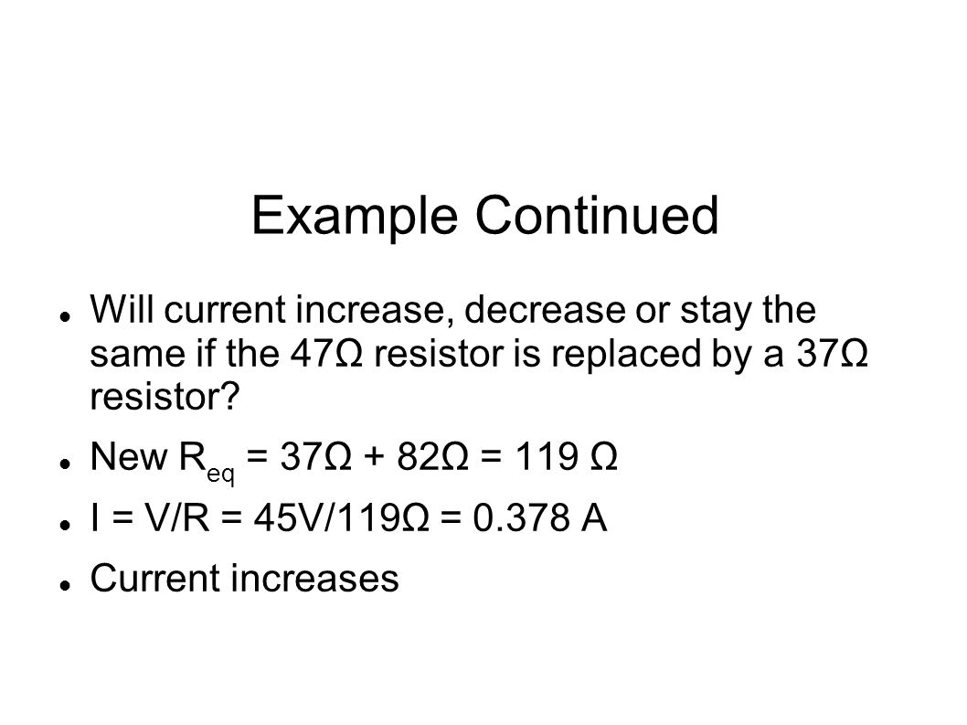 Example Continued Will current increase, decrease or stay the same if the 47Ω resistor is replaced by a 37Ω resistor