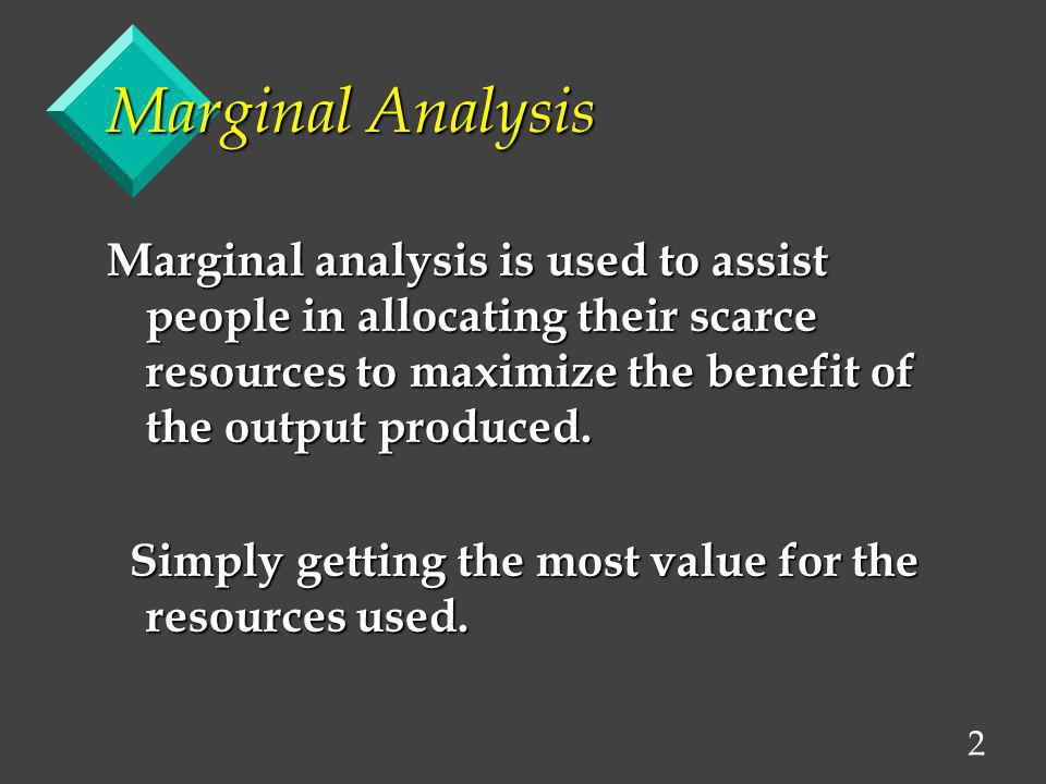 Marginal Analysis Marginal analysis is used to assist people in allocating their scarce resources to maximize the benefit of the output produced.