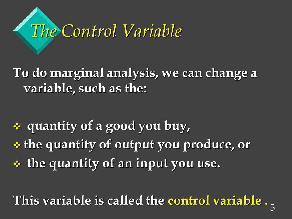 The Control Variable To do marginal analysis, we can change a variable, such as the: quantity of a good you buy,
