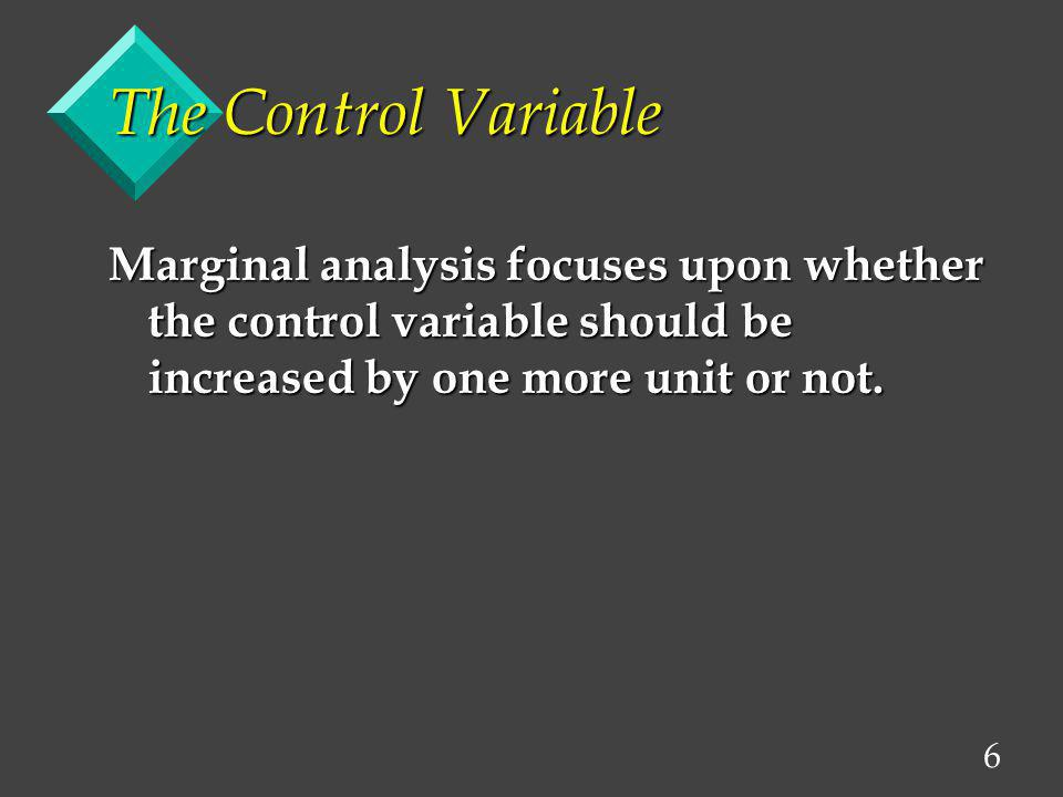 The Control Variable Marginal analysis focuses upon whether the control variable should be increased by one more unit or not.
