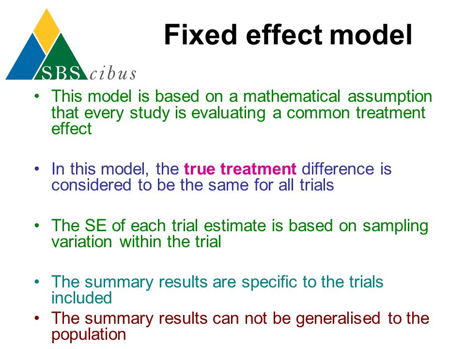 Fixed effect model This model is based on a mathematical assumption that every study is evaluating a common treatment effect.
