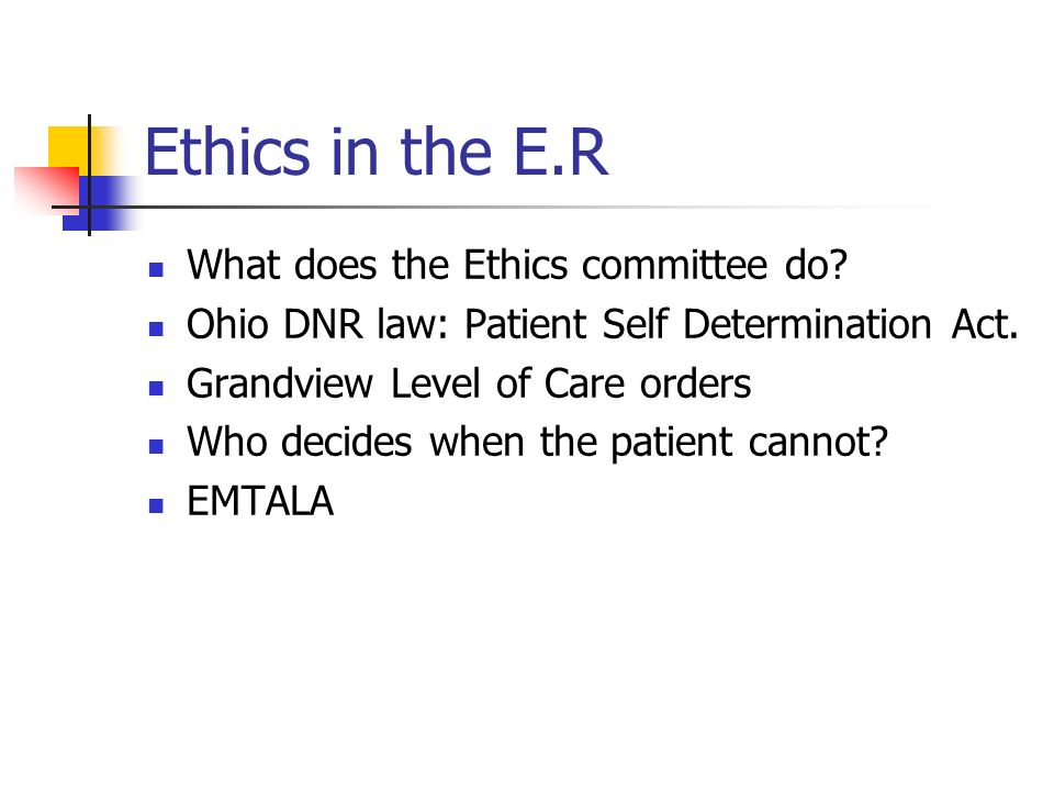 Ethics in the E.R What does the Ethics committee do