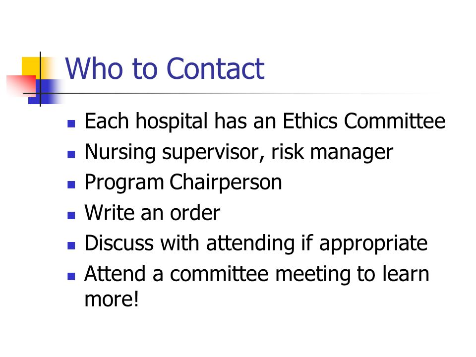 Who to Contact Each hospital has an Ethics Committee