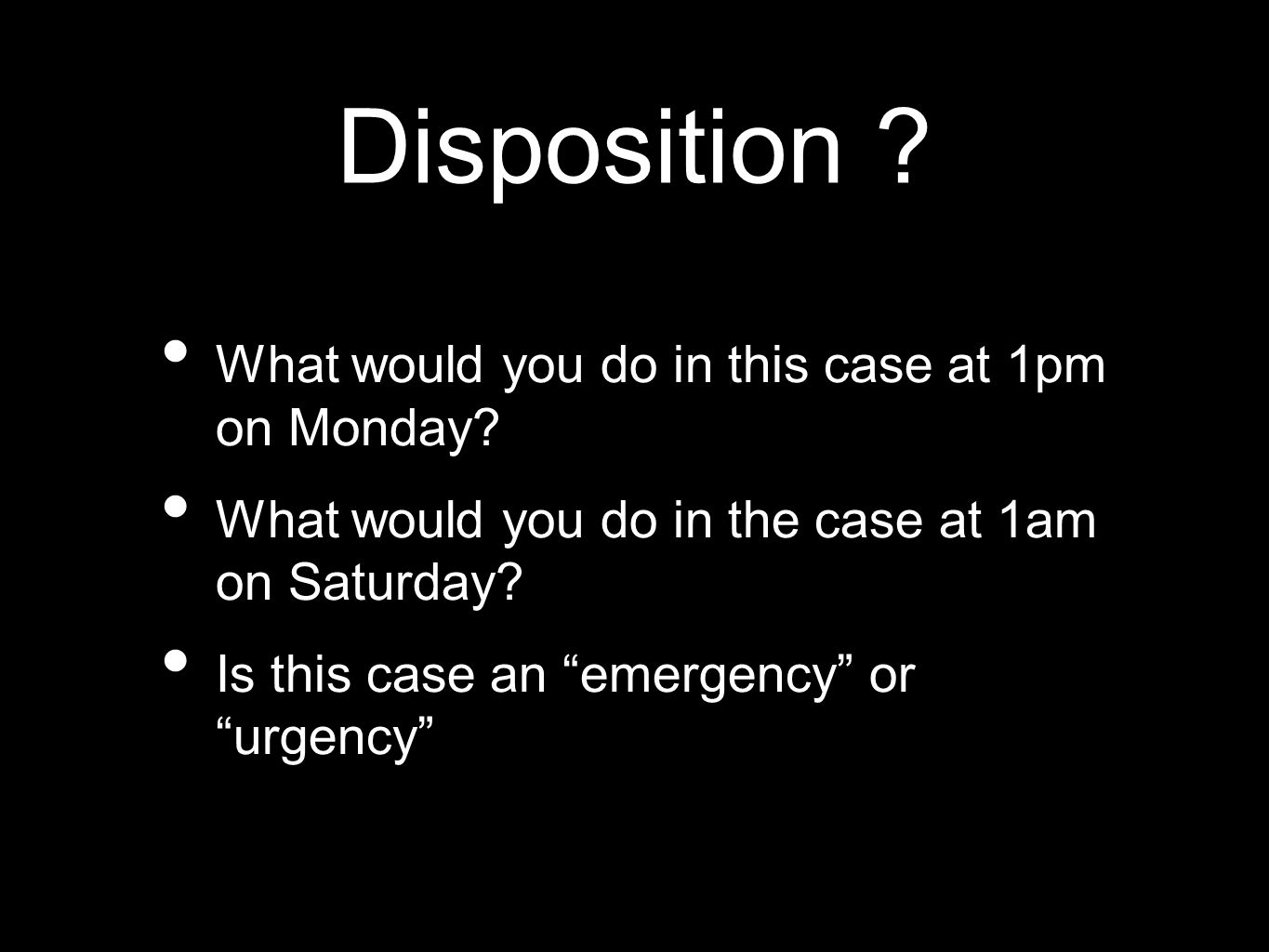 Disposition What would you do in this case at 1pm on Monday