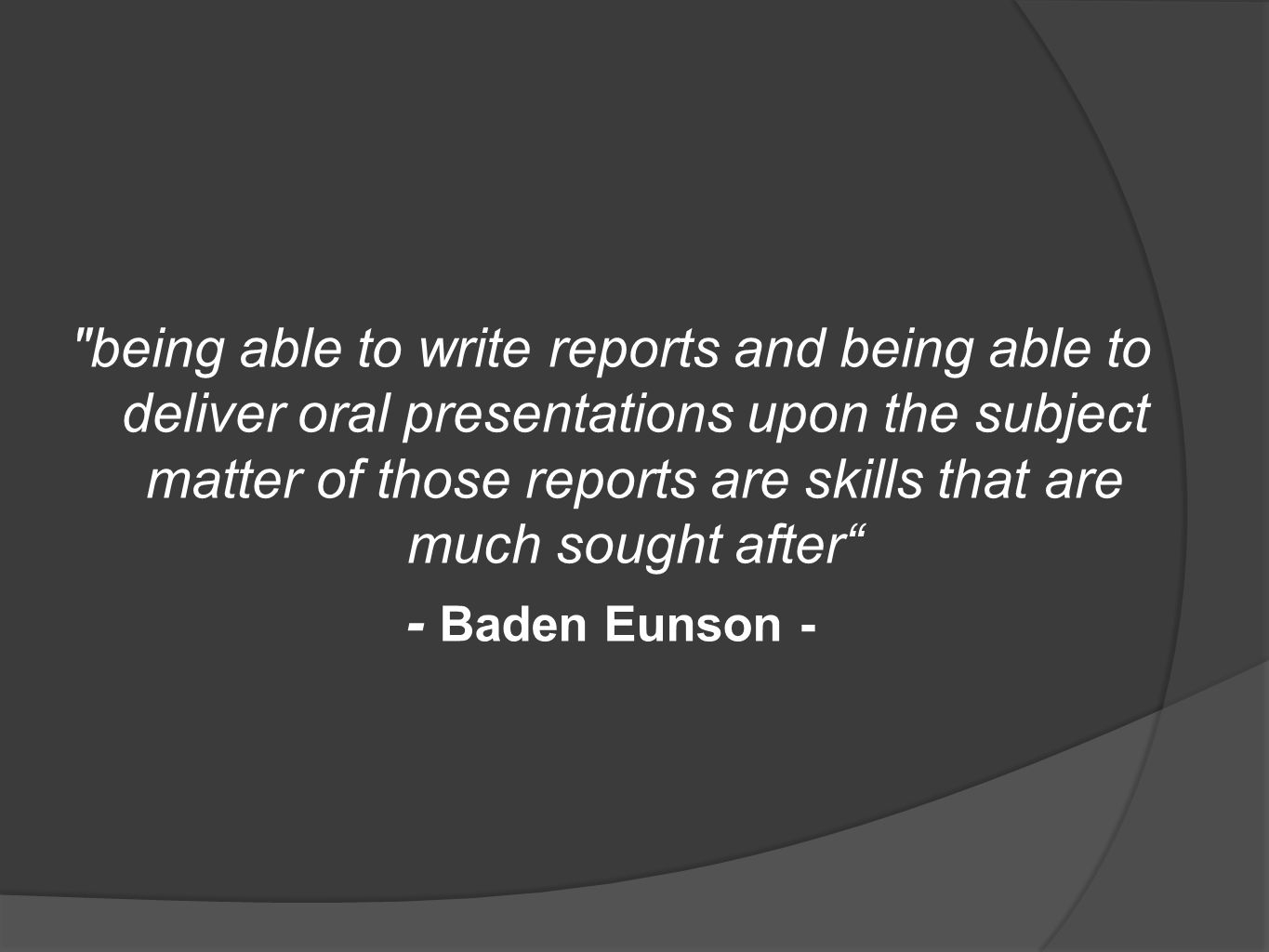 being able to write reports and being able to deliver oral presentations upon the subject matter of those reports are skills that are much sought after
