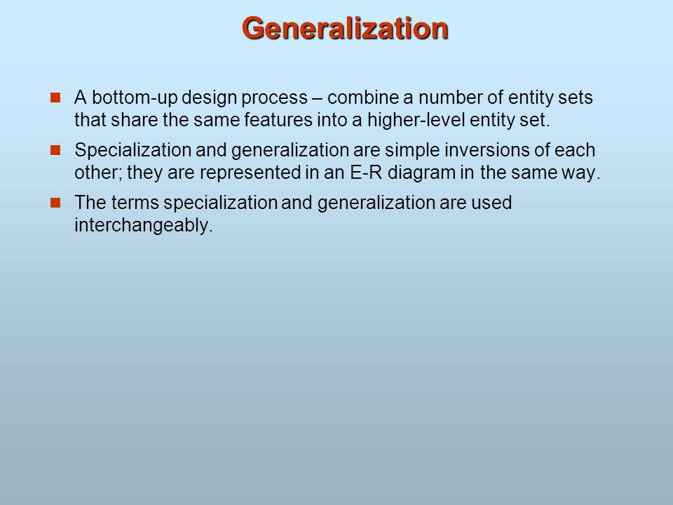 Generalization A bottom-up design process – combine a number of entity sets that share the same features into a higher-level entity set.