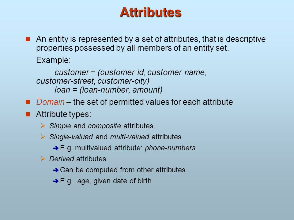 Attributes An entity is represented by a set of attributes, that is descriptive properties possessed by all members of an entity set.