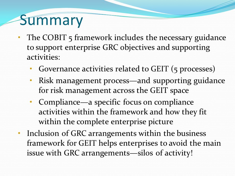 Summary The COBIT 5 framework includes the necessary guidance to support enterprise GRC objectives and supporting activities: