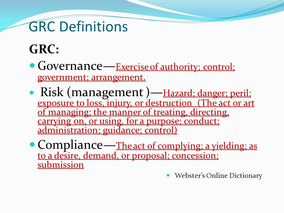 GRC Definitions GRC: Governance—Exercise of authority; control; government; arrangement.