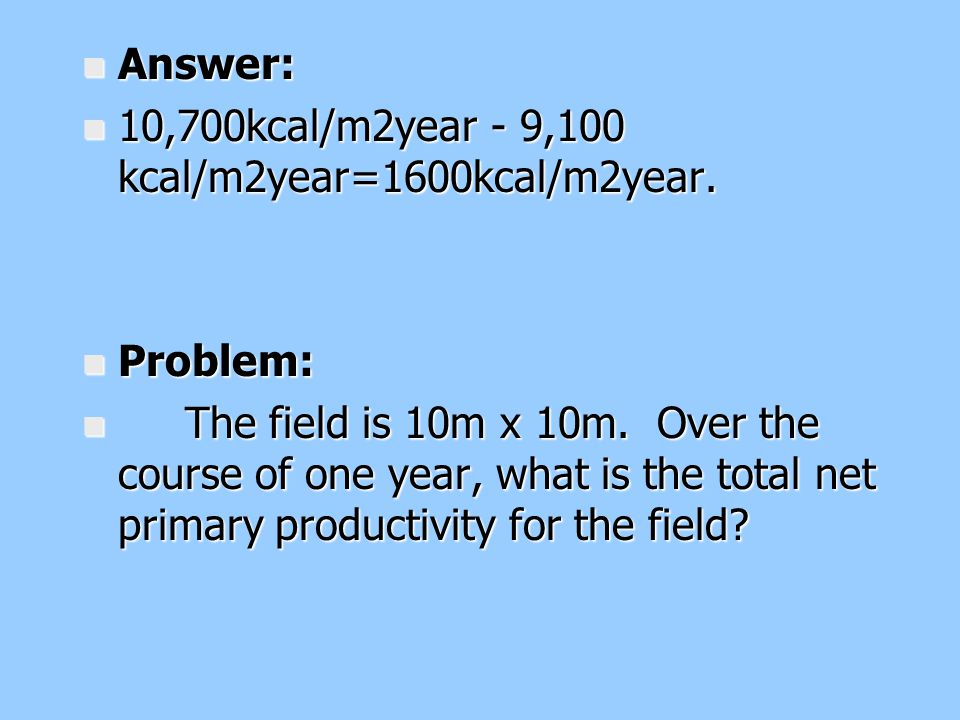Answer: 10,700kcal/m2year - 9,100 kcal/m2year=1600kcal/m2year. Problem: