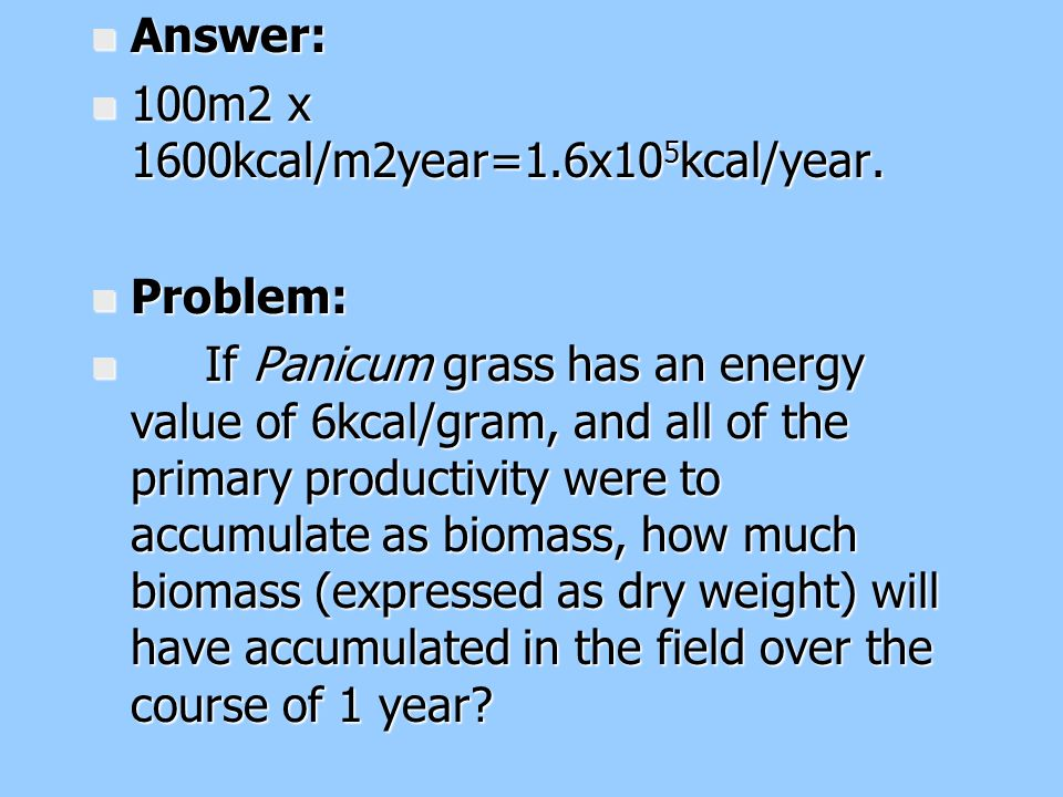 Answer: 100m2 x 1600kcal/m2year=1.6x105kcal/year. Problem: