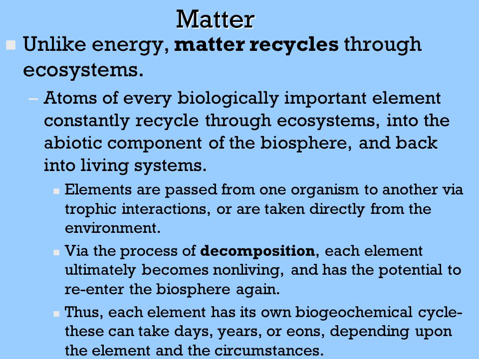 Matter Unlike energy, matter recycles through ecosystems.